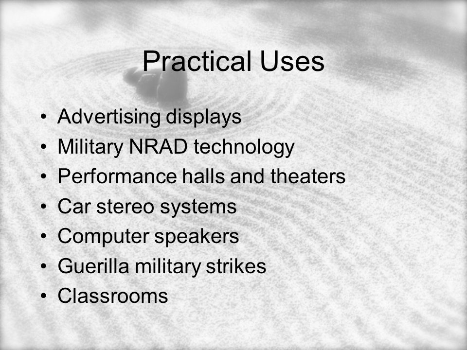 Practical Uses Advertising displays Military NRAD technology Performance halls and theaters Car stereo systems Computer speakers Guerilla military strikes Classrooms