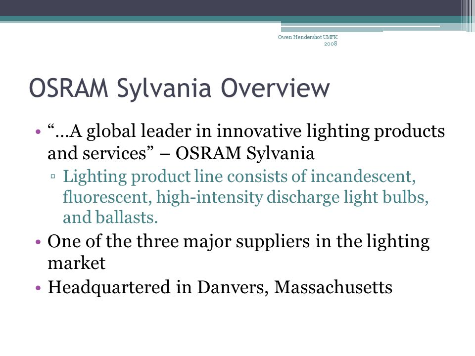 OSRAM Sylvania Overview …A global leader in innovative lighting products and services – OSRAM Sylvania ▫Lighting product line consists of incandescent, fluorescent, high-intensity discharge light bulbs, and ballasts.