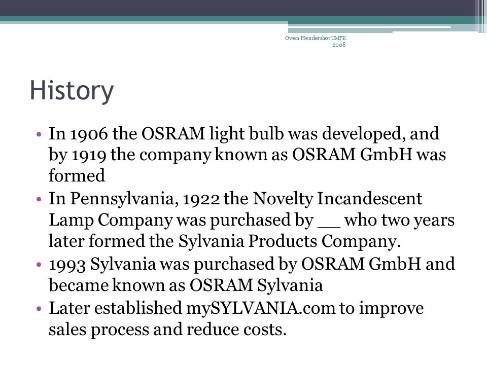 History In 1906 the OSRAM light bulb was developed, and by 1919 the company known as OSRAM GmbH was formed In Pennsylvania, 1922 the Novelty Incandescent Lamp Company was purchased by __ who two years later formed the Sylvania Products Company.