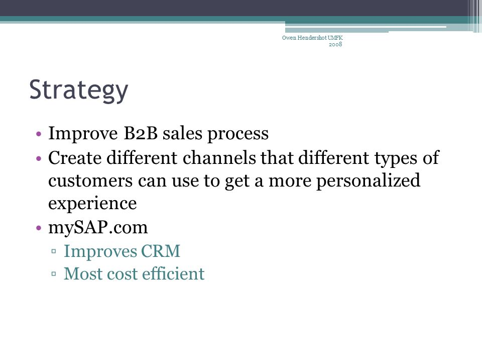 Strategy Improve B2B sales process Create different channels that different types of customers can use to get a more personalized experience mySAP.com ▫Improves CRM ▫Most cost efficient Owen Hendershot UMFK 2008