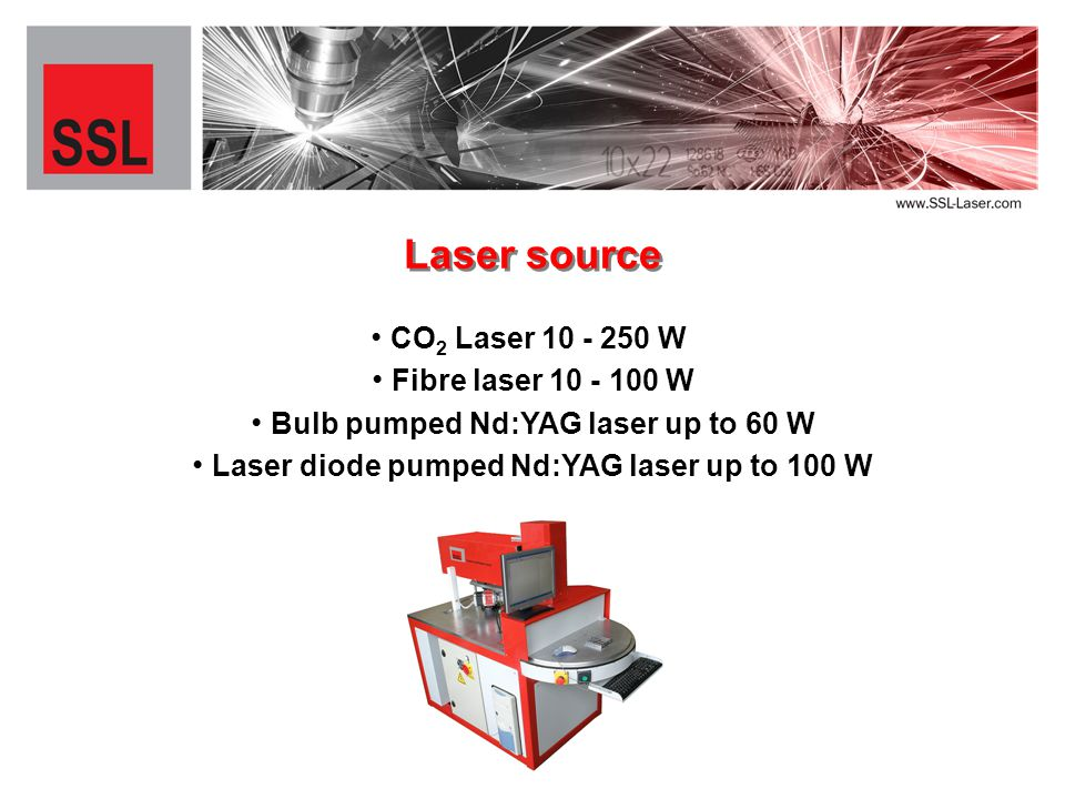CO 2 Laser 10 - 250 W Laser source Fibre laser 10 - 100 W Bulb pumped Nd:YAG laser up to 60 W Laser diode pumped Nd:YAG laser up to 100 W