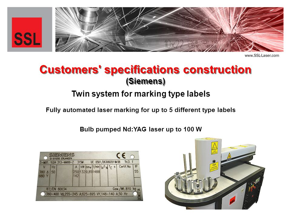 Twin system for marking type labels Customers specifications construction (Siemens) Fully automated laser marking for up to 5 different type labels Bulb pumped Nd:YAG laser up to 100 W