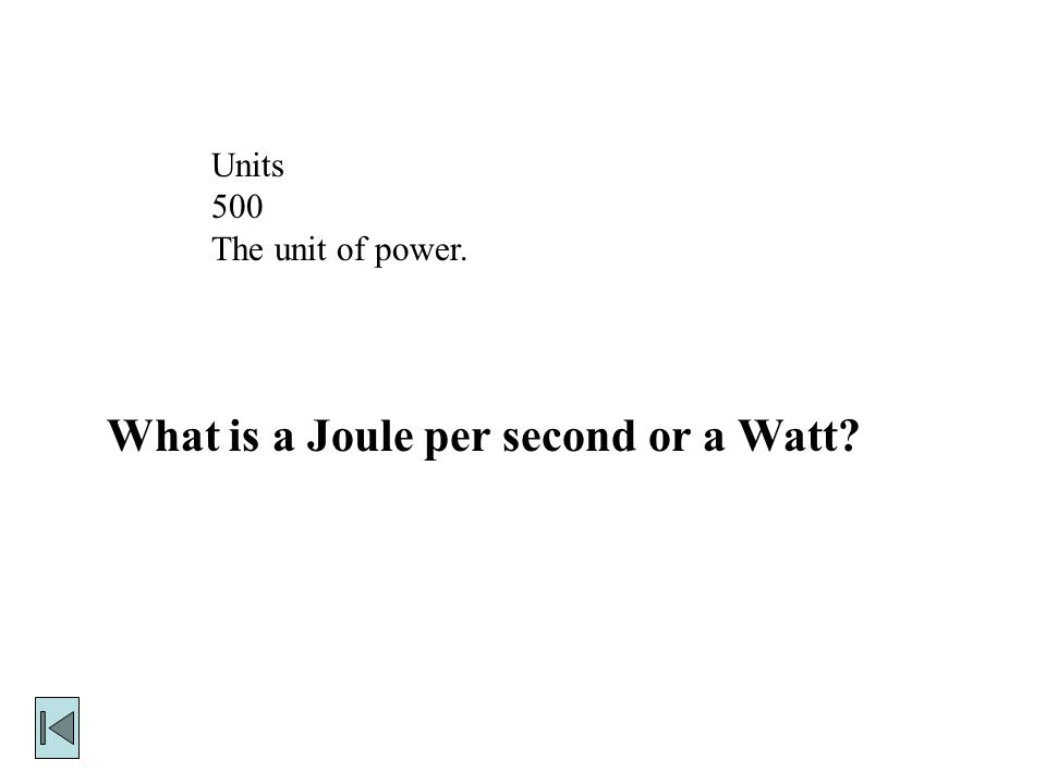 Units 500 The unit of power. What is a Joule per second or a Watt