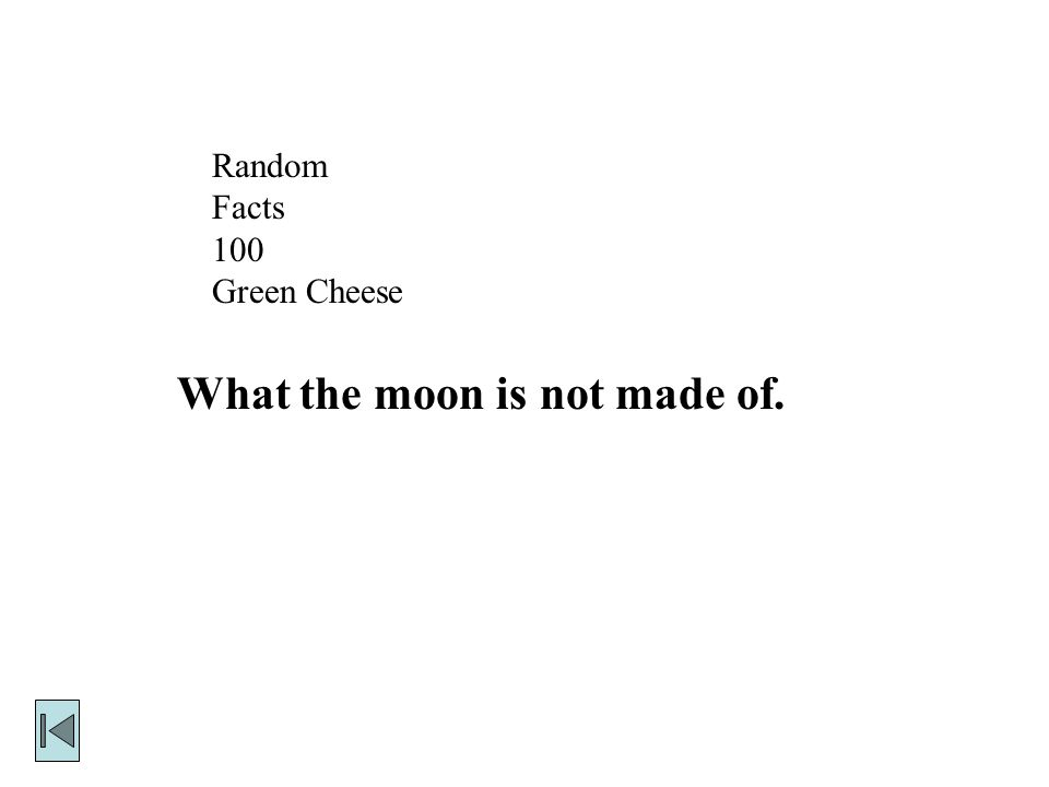 Random Facts 100 Green Cheese What the moon is not made of.