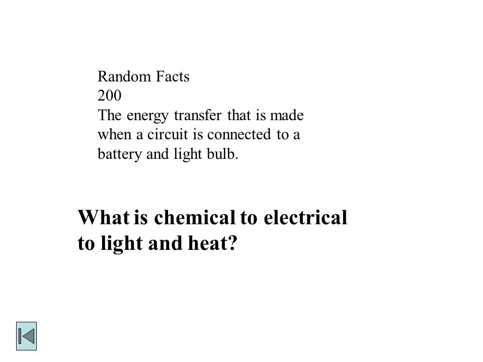 Random Facts 200 The energy transfer that is made when a circuit is connected to a battery and light bulb.