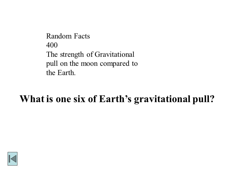 Random Facts 400 The strength of Gravitational pull on the moon compared to the Earth.