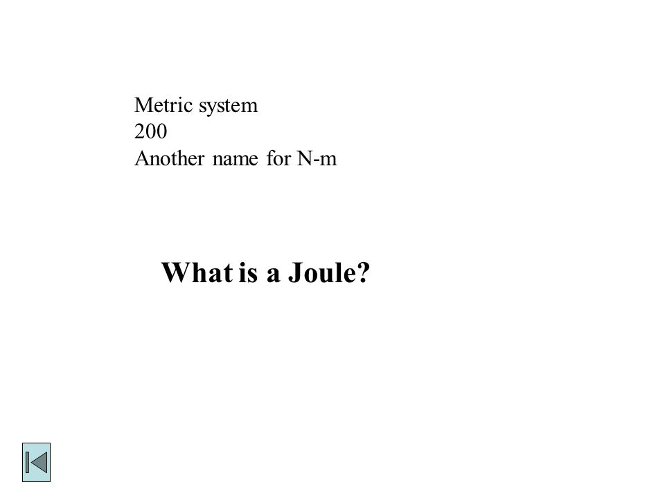 Metric system 200 Another name for N-m What is a Joule