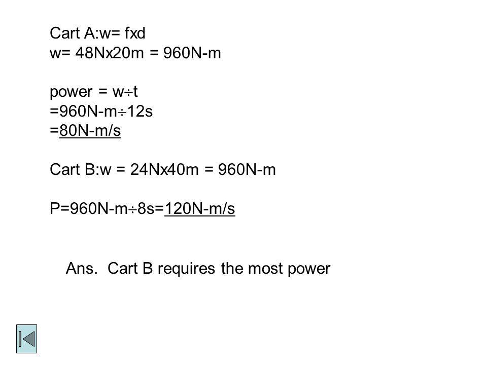 Cart A:w= fxd w= 48Nx20m = 960N-m power = w  t =960N-m  12s =80N-m/s Cart B:w = 24Nx40m = 960N-m P=960N-m  8s=120N-m/s Ans.