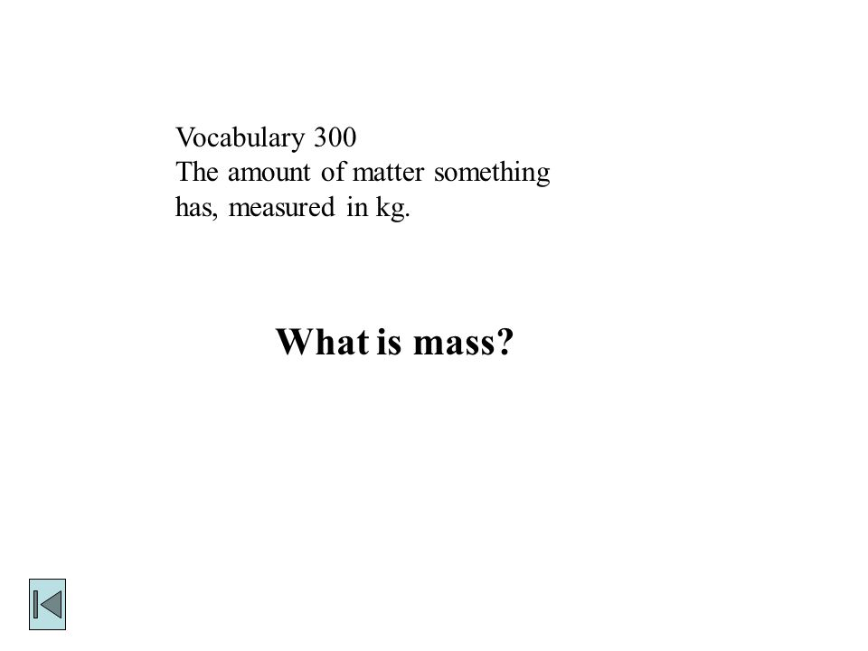Vocabulary 300 The amount of matter something has, measured in kg. What is mass