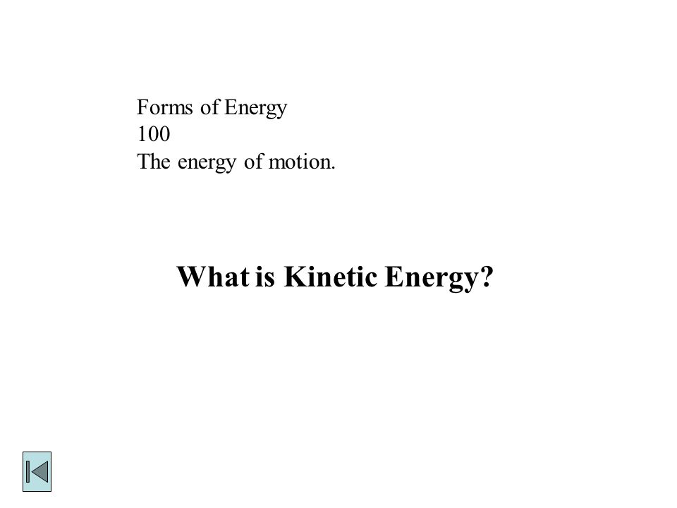 Forms of Energy 100 The energy of motion. What is Kinetic Energy
