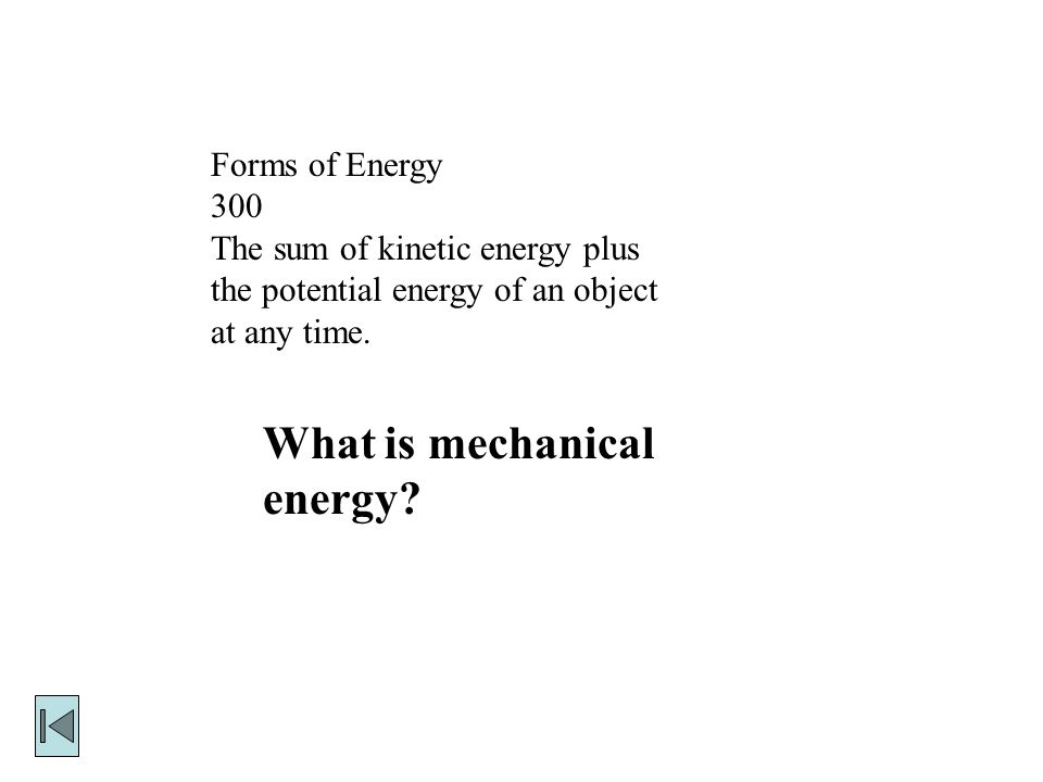 Forms of Energy 300 The sum of kinetic energy plus the potential energy of an object at any time.