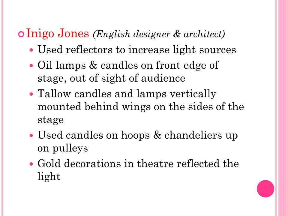 Inigo Jones (English designer & architect) Used reflectors to increase light sources Oil lamps & candles on front edge of stage, out of sight of audie