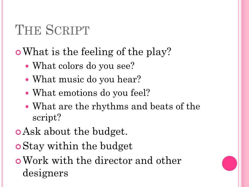 T HE S CRIPT What is the feeling of the play? What colors do you see? What music do you hear? What emotions do you feel? What are the rhythms and beat