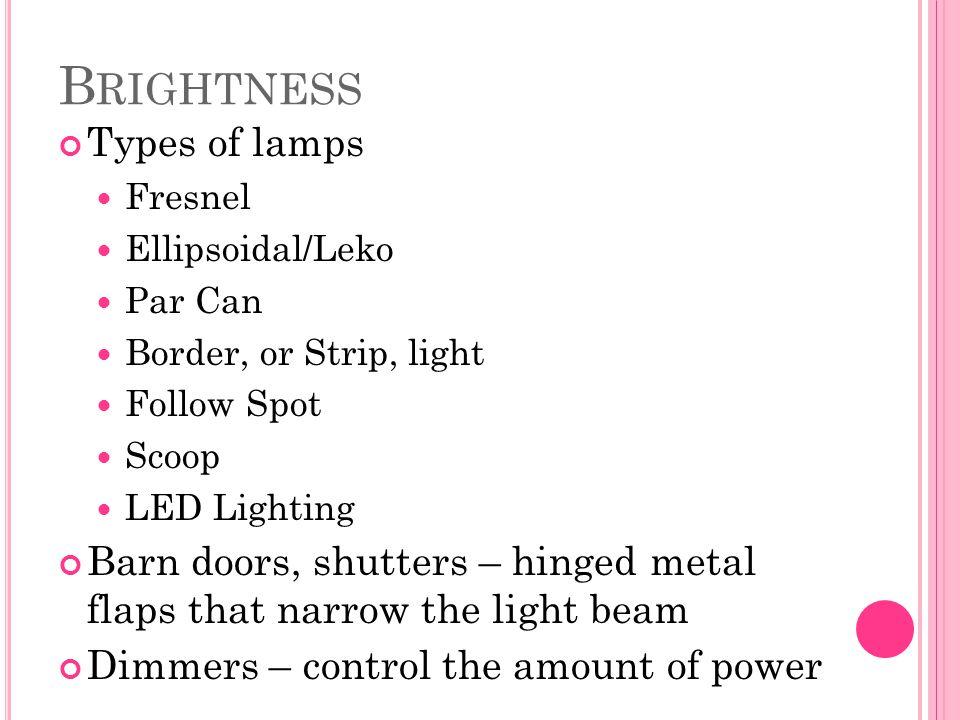 B RIGHTNESS Types of lamps Fresnel Ellipsoidal/Leko Par Can Border, or Strip, light Follow Spot Scoop LED Lighting Barn doors, shutters – hinged metal