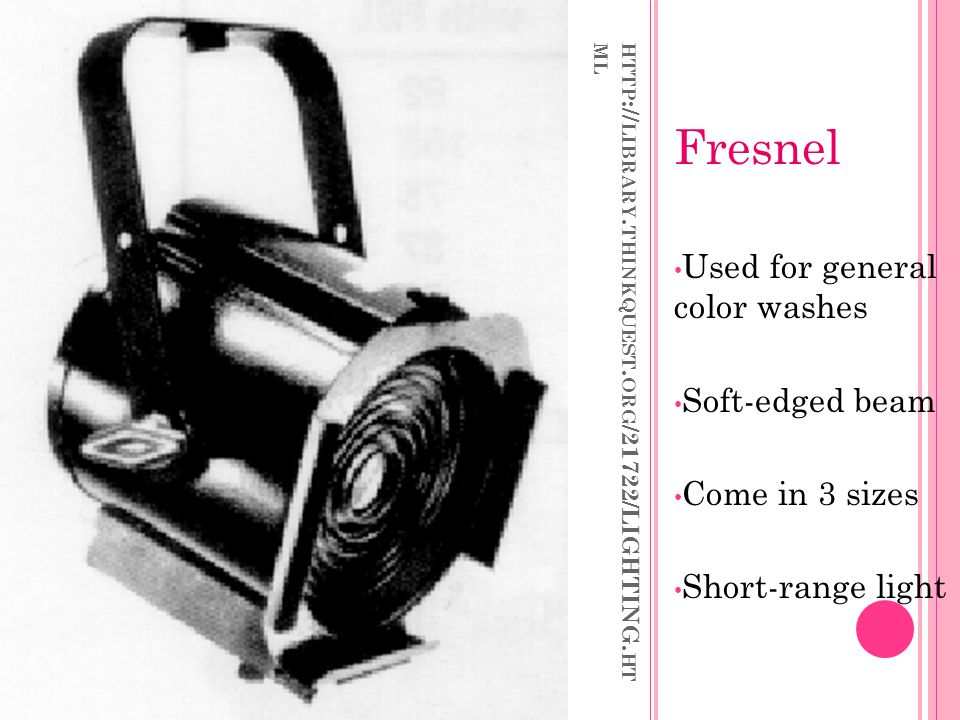 HTTP :// LIBRARY. THINKQUEST. ORG /21722/LIGHTING. HT ML Fresnel Used for general color washes Soft-edged beam Come in 3 sizes Short-range light