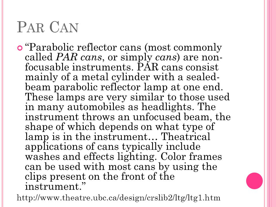 """P AR C AN """"Parabolic reflector cans (most commonly called PAR cans, or simply cans ) are non- focusable instruments. PAR cans consist mainly of a meta"""