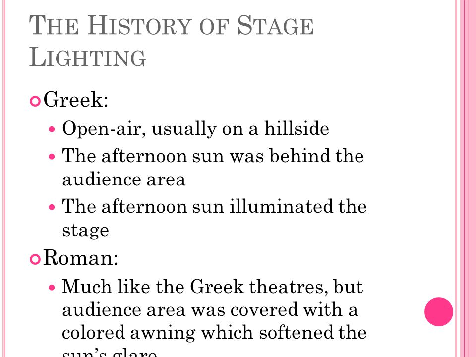 T HE H ISTORY OF S TAGE L IGHTING Greek: Open-air, usually on a hillside The afternoon sun was behind the audience area The afternoon sun illuminated