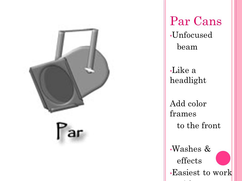 Par Cans Unfocused beam Like a headlight Add color frames to the front Washes & effects Easiest to work with