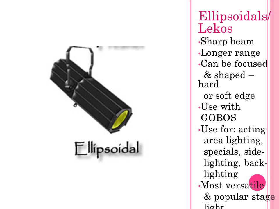Ellipsoidals/ Lekos Sharp beam Longer range Can be focused & shaped – hard or soft edge Use with GOBOS Use for: acting area lighting, specials, side-