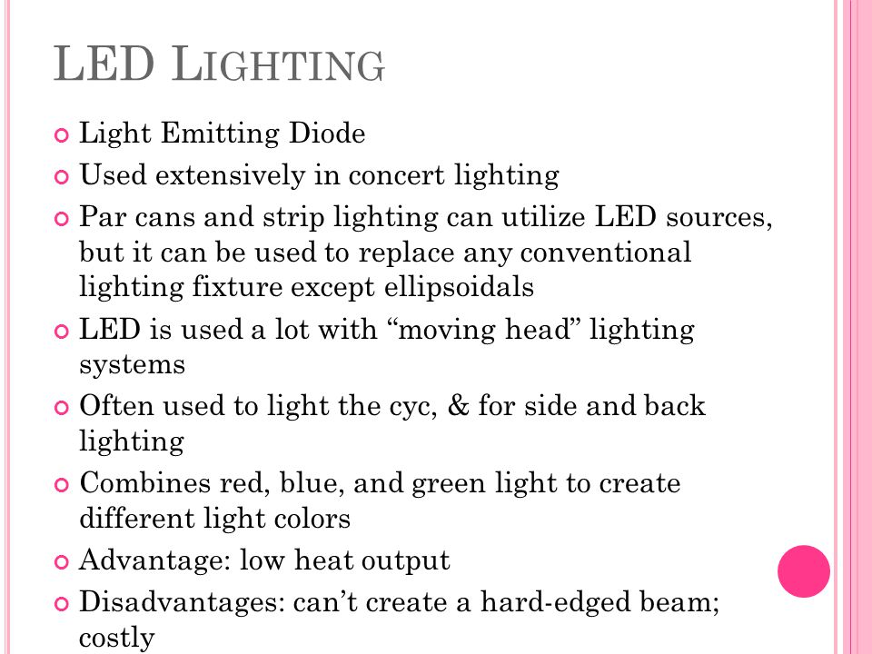 LED L IGHTING Light Emitting Diode Used extensively in concert lighting Par cans and strip lighting can utilize LED sources, but it can be used to rep
