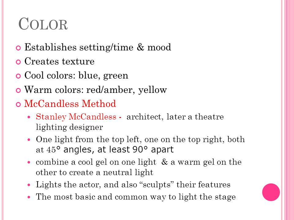 C OLOR Establishes setting/time & mood Creates texture Cool colors: blue, green Warm colors: red/amber, yellow McCandless Method Stanley McCandless -