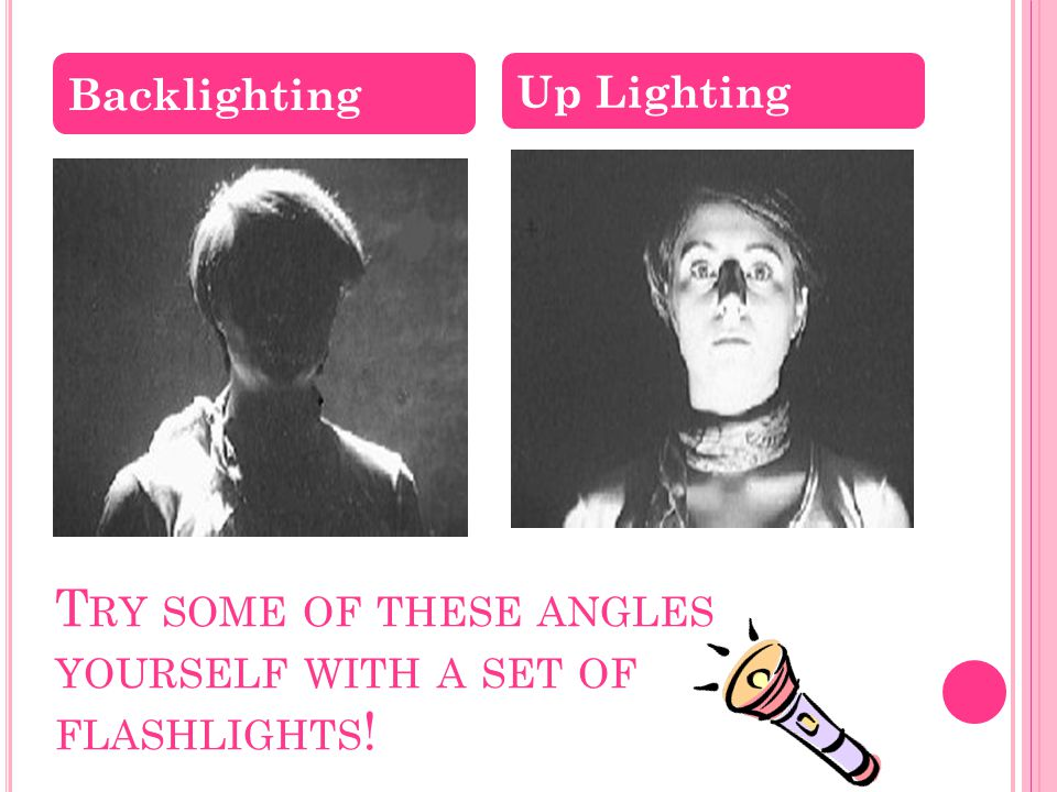 T RY SOME OF THESE ANGLES YOURSELF WITH A SET OF FLASHLIGHTS ! Backlighting Up Lighting