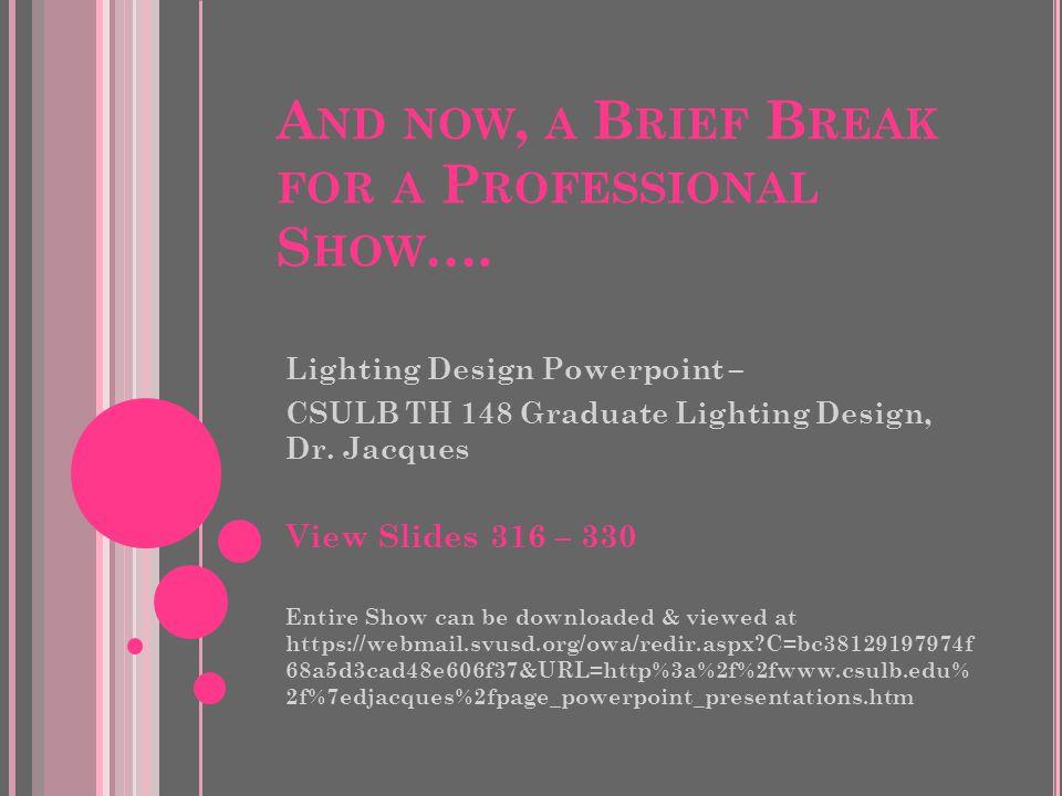A ND NOW, A B RIEF B REAK FOR A P ROFESSIONAL S HOW …. Lighting Design Powerpoint – CSULB TH 148 Graduate Lighting Design, Dr. Jacques View Slides 316