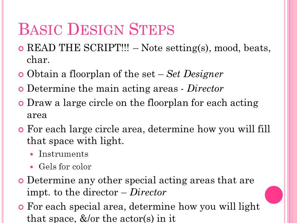 B ASIC D ESIGN S TEPS READ THE SCRIPT!!! – Note setting(s), mood, beats, char. Obtain a floorplan of the set – Set Designer Determine the main acting
