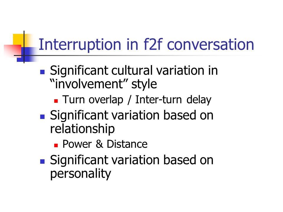 Interruption in f2f conversation Significant cultural variation in involvement style Turn overlap / Inter-turn delay Significant variation based on relationship Power & Distance Significant variation based on personality