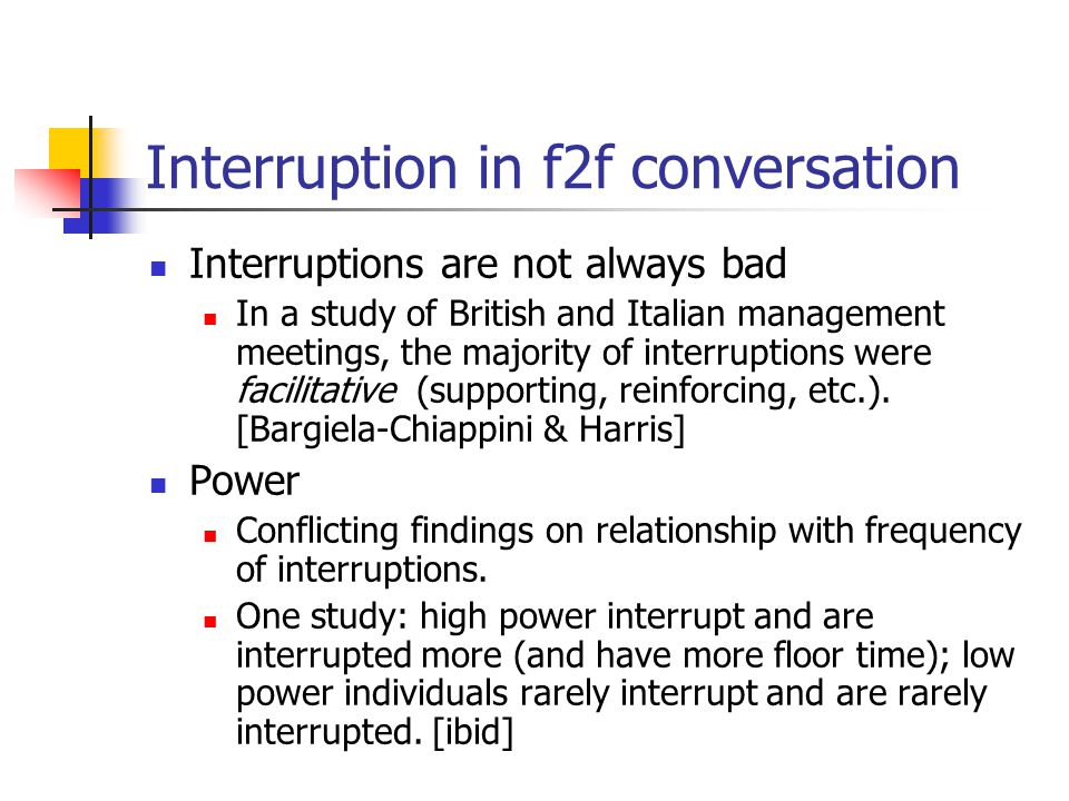 Interruption in f2f conversation Interruptions are not always bad In a study of British and Italian management meetings, the majority of interruptions were facilitative (supporting, reinforcing, etc.).