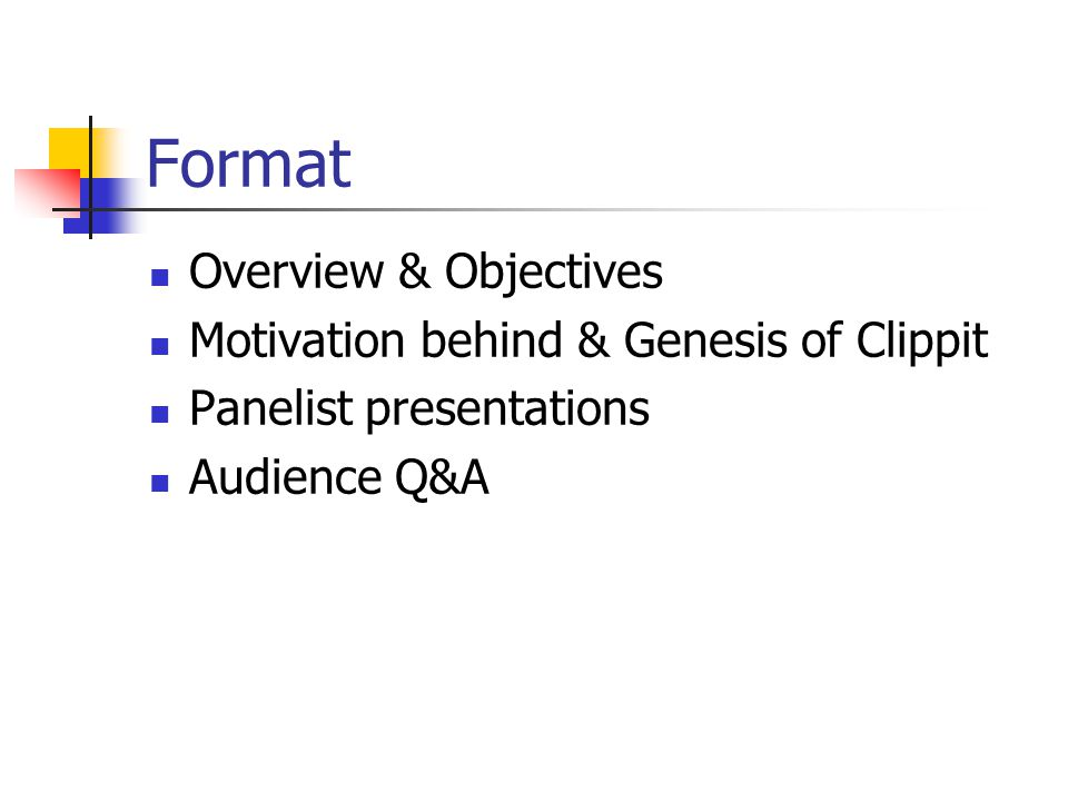 Format Overview & Objectives Motivation behind & Genesis of Clippit Panelist presentations Audience Q&A