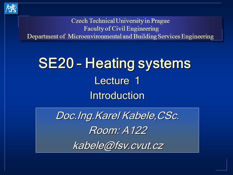 Czech Technical University in Prague Faculty of Civil Engineering Department of Microenvironmental and Building Services Engineering Czech Technical University in Prague Faculty of Civil Engineering Department of Microenvironmental and Building Services Engineering SE20 – Heating systems Lecture 1 Introduction Introduction Doc.Ing.Karel Kabele,CSc.