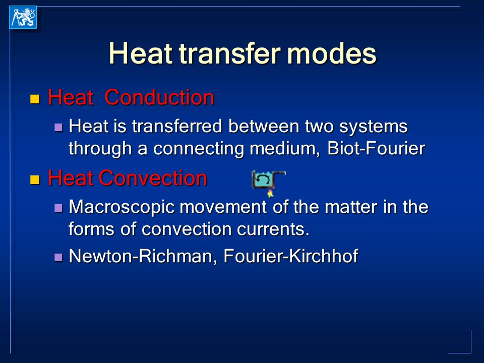 Heat transfer modes Heat Conduction Heat Conduction Heat is transferred between two systems through a connecting medium, Biot-Fourier Heat is transferred between two systems through a connecting medium, Biot-Fourier Heat Convection Heat Convection Macroscopic movement of the matter in the forms of convection currents.