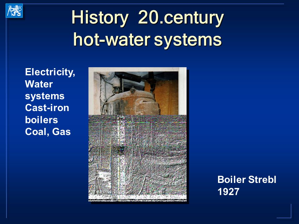 History 20.century hot-water systems Electricity, Water systems Cast-iron boilers Coal, Gas Boiler Strebl 1927