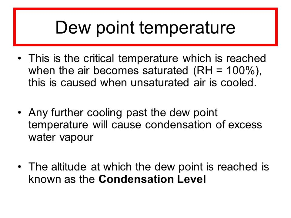Dew point temperature This is the critical temperature which is reached when the air becomes saturated (RH = 100%), this is caused when unsaturated air is cooled.