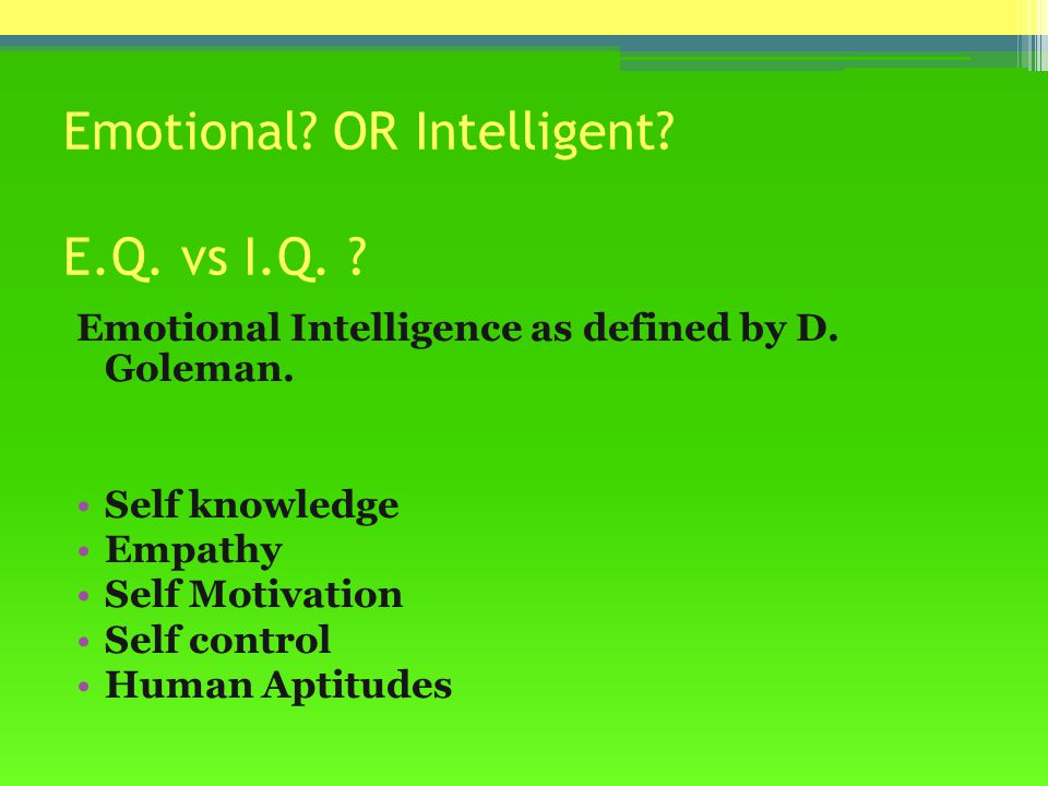 Emotional.OR Intelligent. E.Q. vs I.Q. Emotional Intelligence as defined by D.