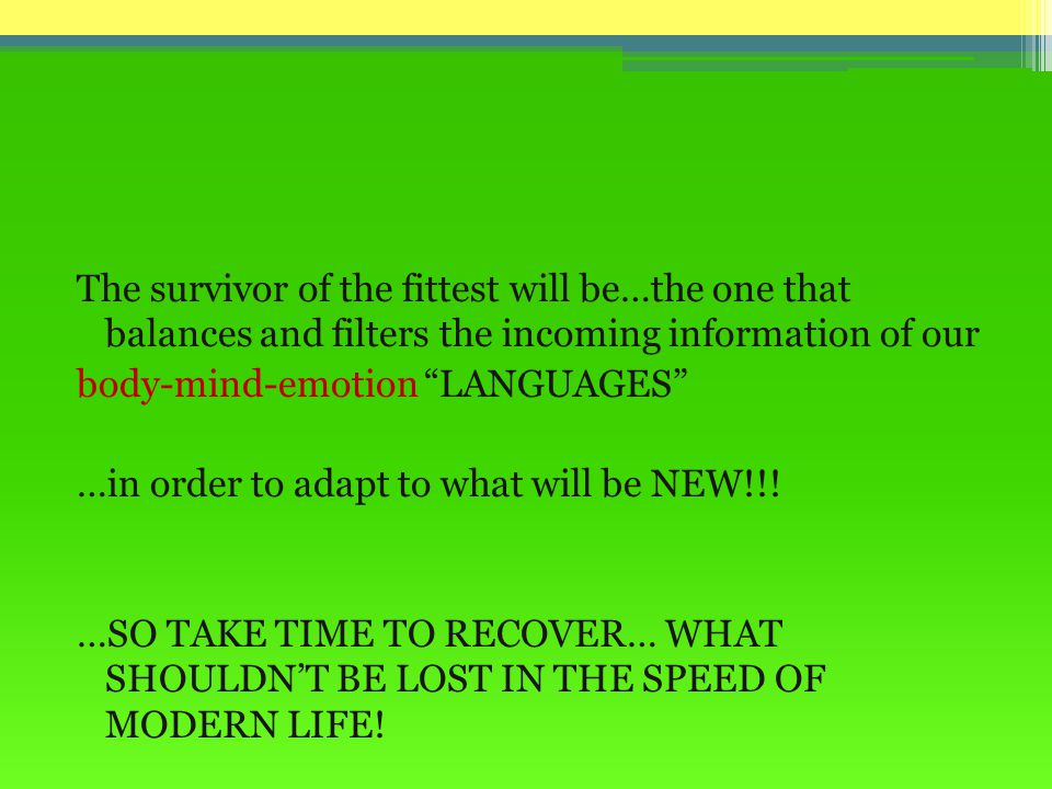 The survivor of the fittest will be…the one that balances and filters the incoming information of our body-mind-emotion LANGUAGES …in order to adapt to what will be NEW!!.