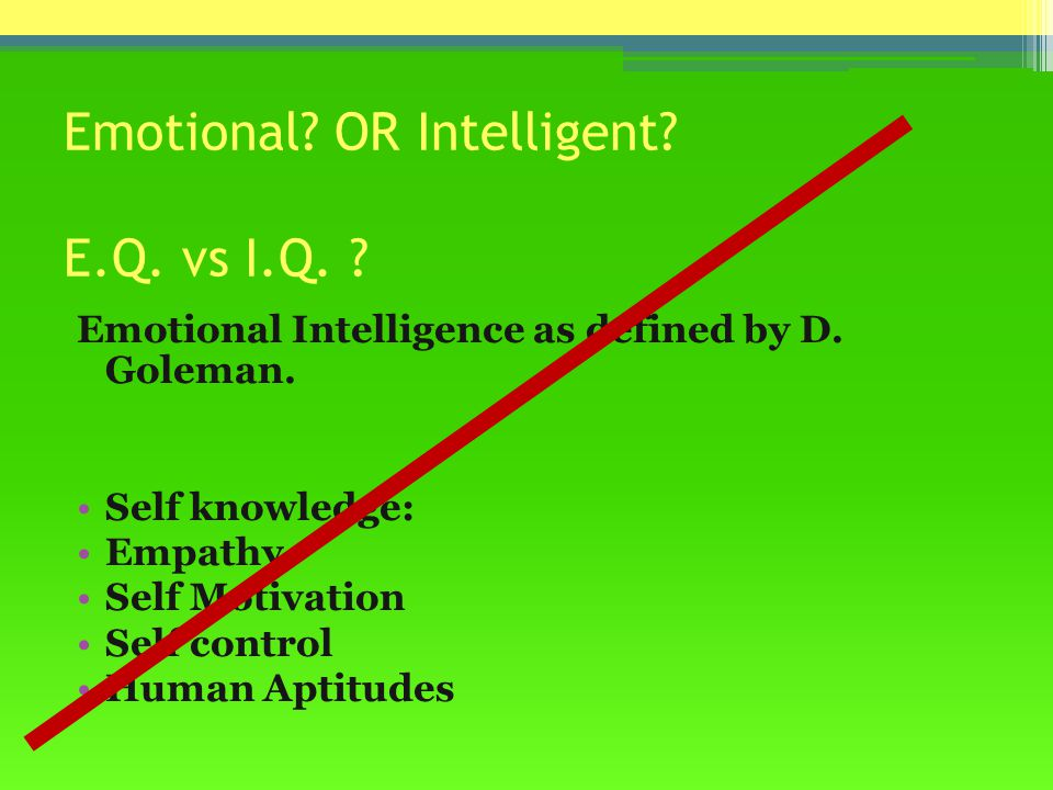 Emotional. OR Intelligent. E.Q. vs I.Q. Emotional Intelligence as defined by D.