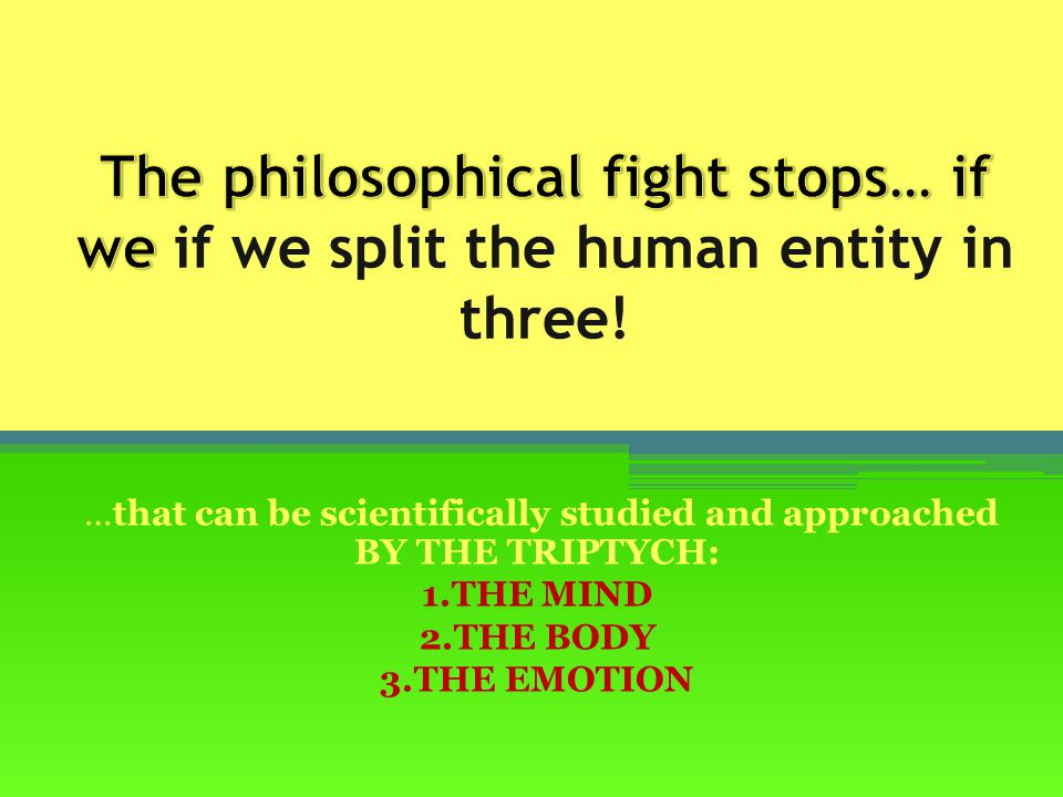 …that can be scientifically studied and approached BY THE TRIPTYCH: 1.THE MIND 2.THE BODY 3.THE EMOTION