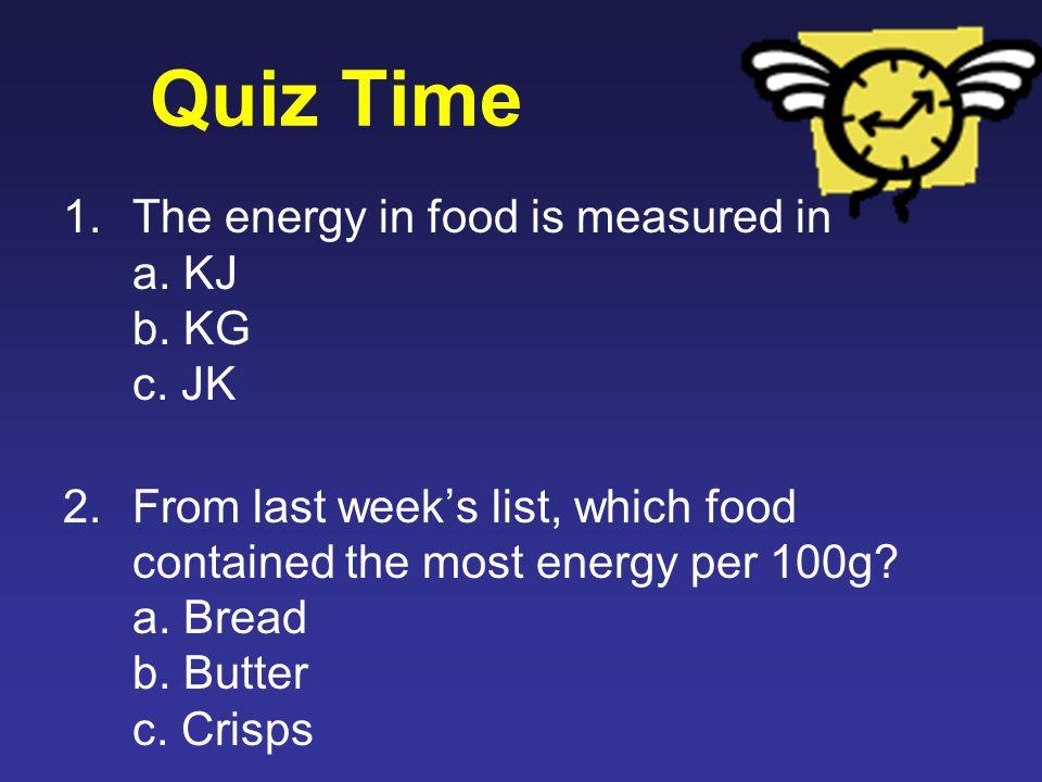 Quiz Time 1.The energy in food is measured in a. KJ b.