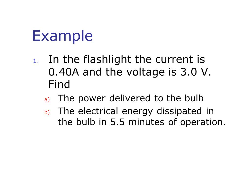 Example 1. In the flashlight the current is 0.40A and the voltage is 3.0 V.