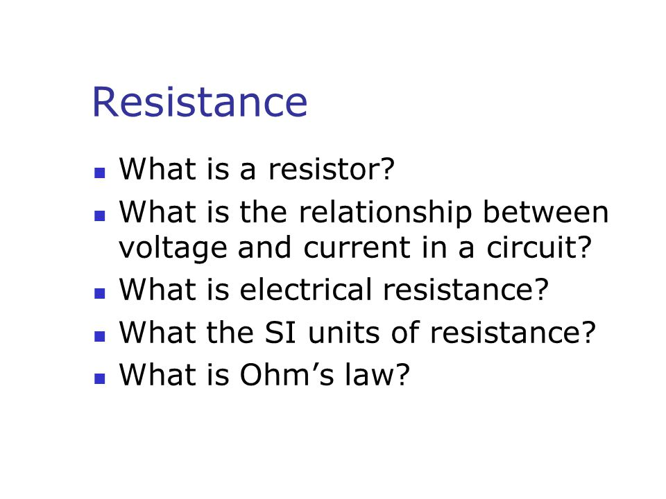 Resistance What is a resistor. What is the relationship between voltage and current in a circuit.