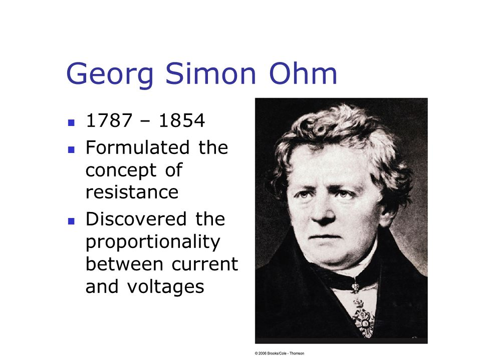 Georg Simon Ohm 1787 – 1854 Formulated the concept of resistance Discovered the proportionality between current and voltages