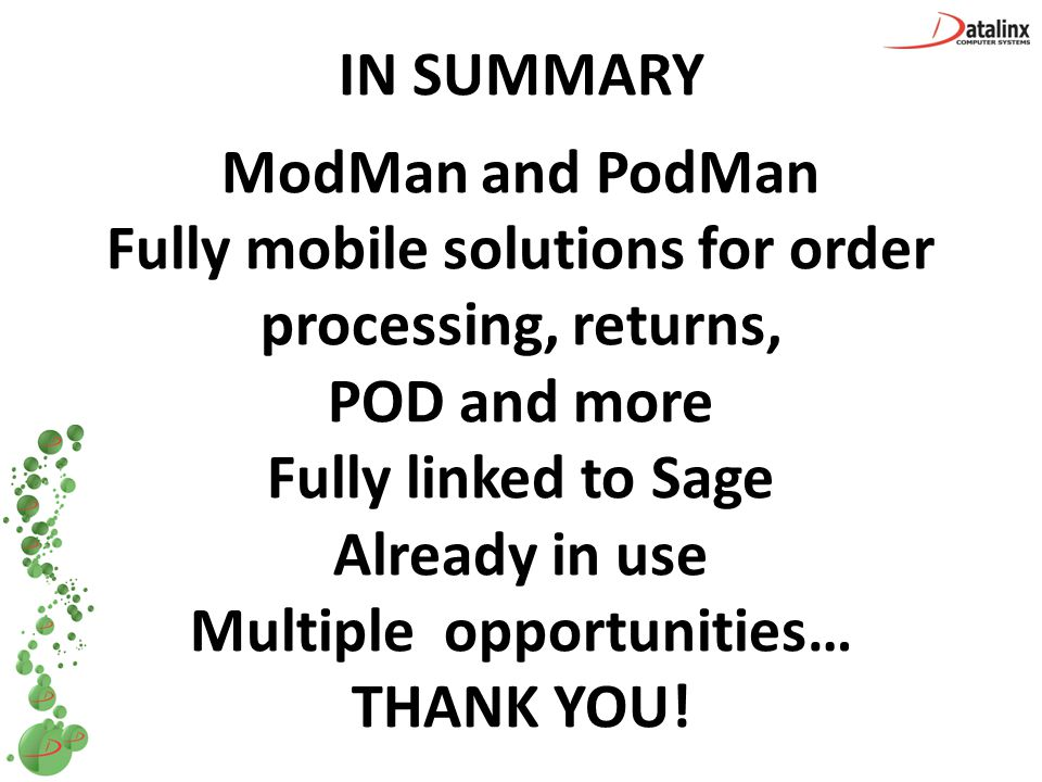 IN SUMMARY ModMan and PodMan Fully mobile solutions for order processing, returns, POD and more Fully linked to Sage Already in use Multiple opportuni