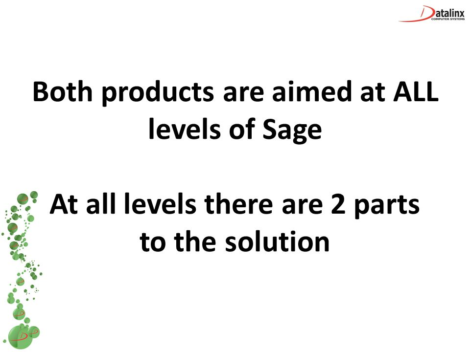 Both products are aimed at ALL levels of Sage At all levels there are 2 parts to the solution