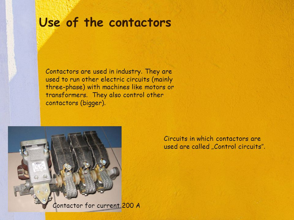 Use of the contactors Contactors are used in industry. They are used to run other electric circuits (mainly three-phase) with machines like motors or