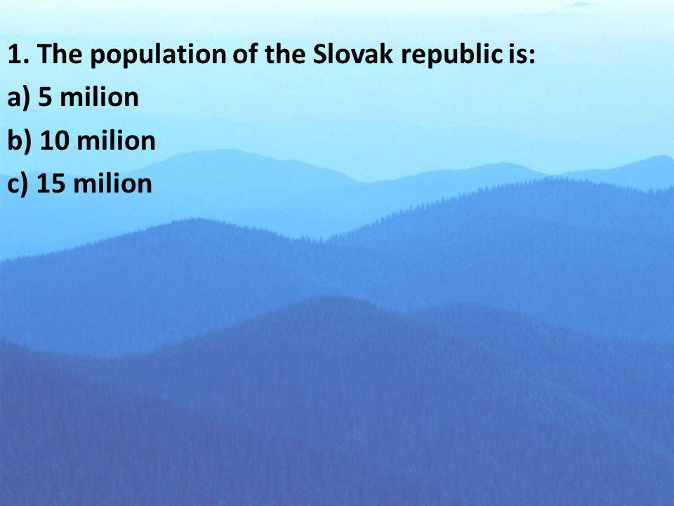 1. The population of the Slovak republic is: a) 5 milion b) 10 milion c) 15 milion