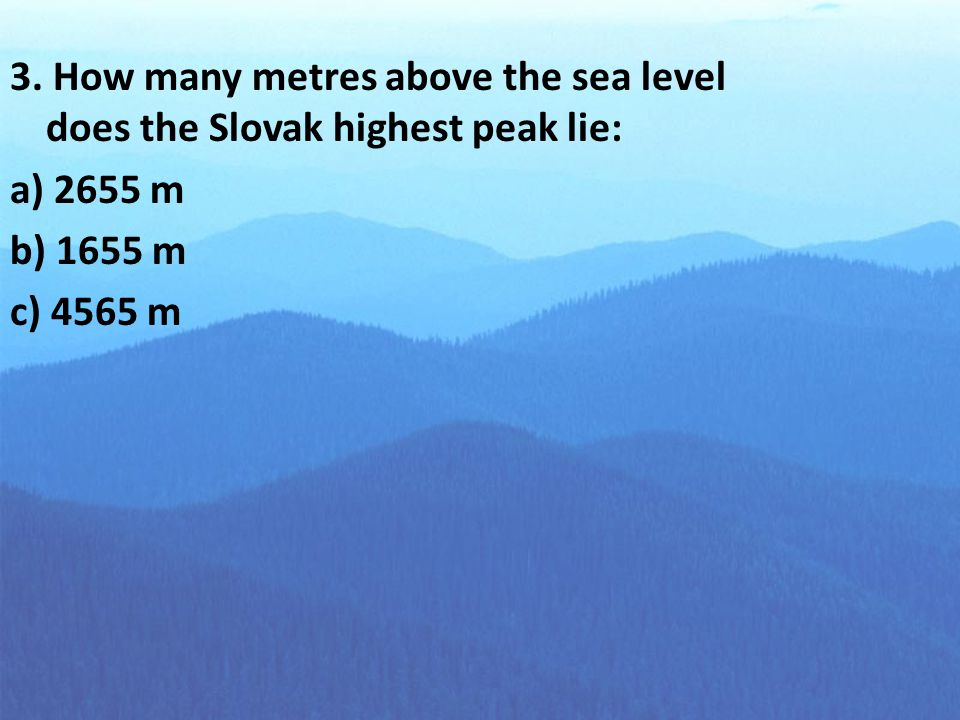 3. How many metres above the sea level does the Slovak highest peak lie: a) 2655 m b) 1655 m c) 4565 m