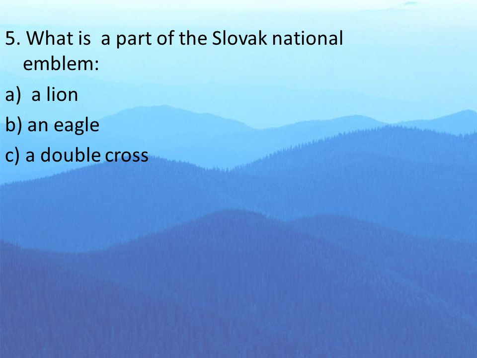 5. What is a part of the Slovak national emblem: a) a lion b) an eagle c) a double cross