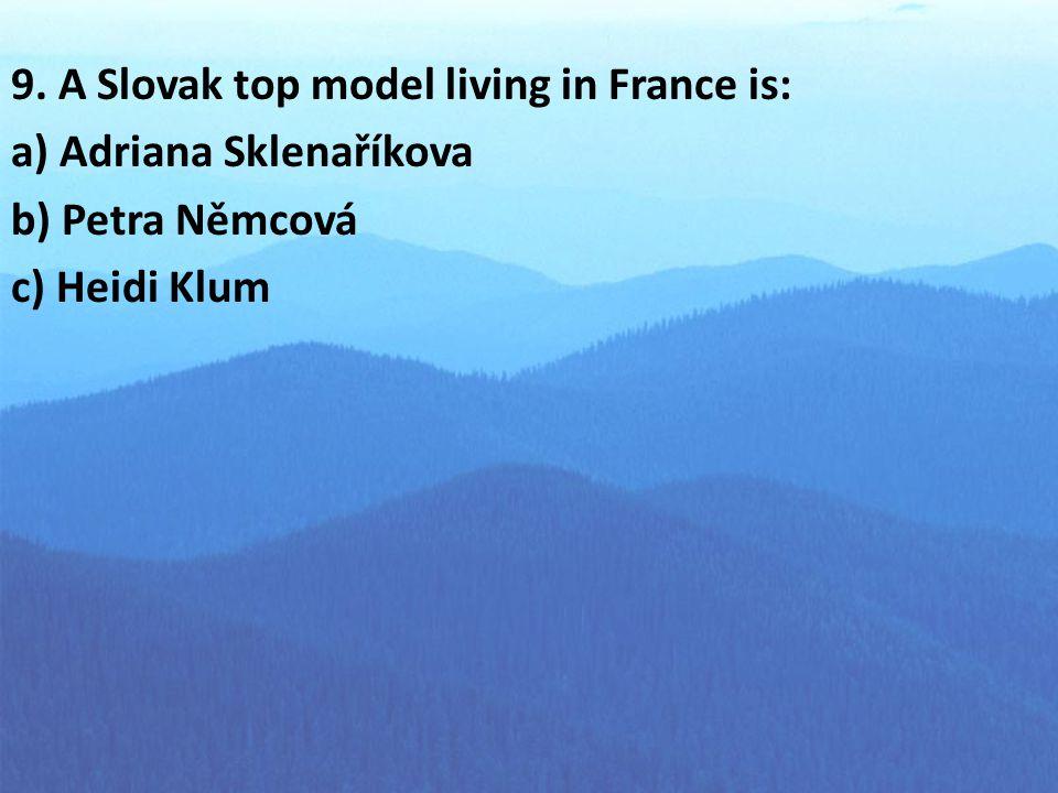 9. A Slovak top model living in France is: a) Adriana Sklenaříkova b) Petra Němcová c) Heidi Klum